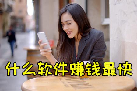 赚钱最快软件:用手机赚钱最快的app推荐